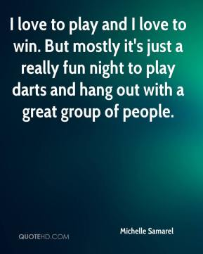 Michelle Samarel  - I love to play and I love to win. But mostly it's just a really fun night to play darts and hang out with a great group of people.