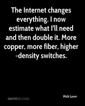 Mick Laver  - The Internet changes everything. I now estimate what I'll need and then double it. More copper, more fiber, higher-density switches.