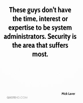Mick Laver  - These guys don't have the time, interest or expertise to be system administrators. Security is the area that suffers most.