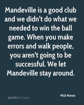 Mick Nunez  - Mandeville is a good club and we didn't do what we needed to win the ball game. When you make errors and walk people, you aren't going to be successful. We let Mandeville stay around.