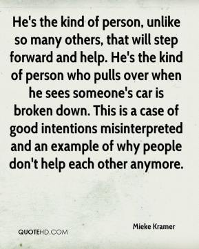 Mieke Kramer  - He's the kind of person, unlike so many others, that will step forward and help. He's the kind of person who pulls over when he sees someone's car is broken down. This is a case of good intentions misinterpreted and an example of why people don't help each other anymore.