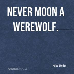 Mike Binder  - Never moon a werewolf.