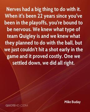 Nerves had a big thing to do with it. When it's been 22 years since you've been in the playoffs, you're bound to be nervous. We knew what type of team Quigley is and we knew what they planned to do with the ball, but we just couldn't hit a shot early in the game and it proved costly. One we settled down, we did all right.