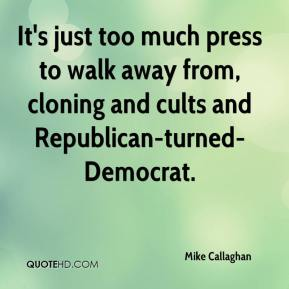 Mike Callaghan  - It's just too much press to walk away from, cloning and cults and Republican-turned-Democrat.