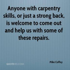 Mike Coffey  - Anyone with carpentry skills, or just a strong back, is welcome to come out and help us with some of these repairs.