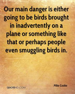 Mike Cooke  - Our main danger is either going to be birds brought in inadvertently on a plane or something like that or perhaps people even smuggling birds in.