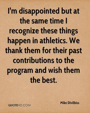 I'm disappointed but at the same time I recognize these things happen in athletics. We thank them for their past contributions to the program and wish them the best.