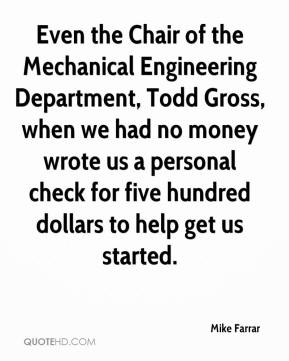 Mike Farrar  - Even the Chair of the Mechanical Engineering Department, Todd Gross, when we had no money wrote us a personal check for five hundred dollars to help get us started.