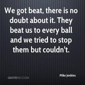 We got beat, there is no doubt about it. They beat us to every ball and we tried to stop them but couldn't.