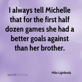 Mike Lightbody  - I always tell Michelle that for the first half dozen games she had a better goals against than her brother.