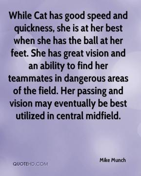 Mike Munch  - While Cat has good speed and quickness, she is at her best when she has the ball at her feet. She has great vision and an ability to find her teammates in dangerous areas of the field. Her passing and vision may eventually be best utilized in central midfield.