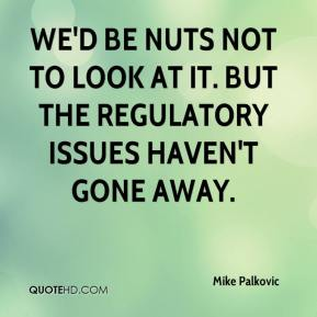 Mike Palkovic  - We'd be nuts not to look at it. But the regulatory issues haven't gone away.