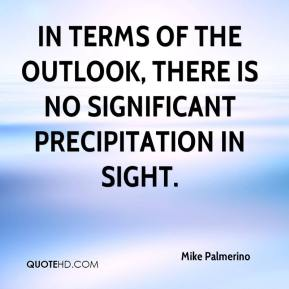 Mike Palmerino  - In terms of the outlook, there is no significant precipitation in sight.