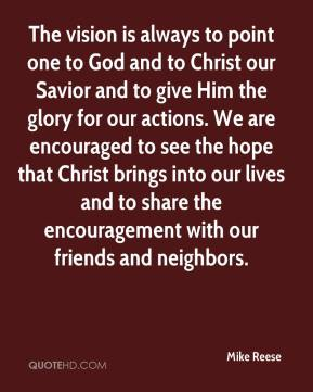 Mike Reese  - The vision is always to point one to God and to Christ our Savior and to give Him the glory for our actions. We are encouraged to see the hope that Christ brings into our lives and to share the encouragement with our friends and neighbors.