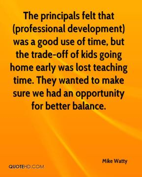 Mike Watty  - The principals felt that (professional development) was a good use of time, but the trade-off of kids going home early was lost teaching time. They wanted to make sure we had an opportunity for better balance.