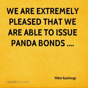 Mikio Kashiwagi  - We are extremely pleased that we are able to issue panda bonds ....