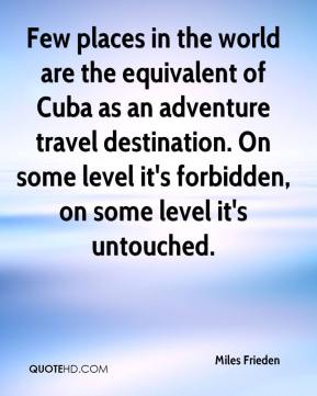 Miles Frieden  - Few places in the world are the equivalent of Cuba as an adventure travel destination. On some level it's forbidden, on some level it's untouched.