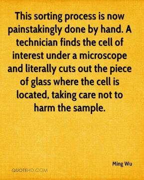 Ming Wu  - This sorting process is now painstakingly done by hand. A technician finds the cell of interest under a microscope and literally cuts out the piece of glass where the cell is located, taking care not to harm the sample.