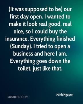 Minh Nguyen  - (It was supposed to be) our first day open. I wanted to make it look real good, real nice, so I could buy the insurance. Everything finished (Sunday). I tried to open a business and here I am. Everything goes down the toilet, just like that.