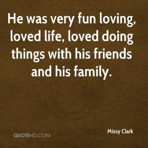 Missy Clark  - He was very fun loving, loved life, loved doing things with his friends and his family.