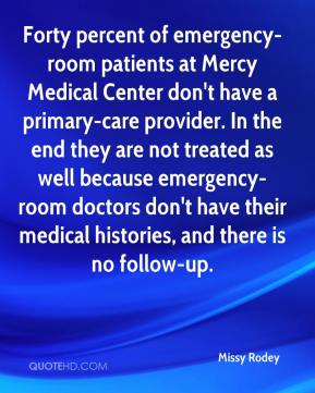 Forty percent of emergency-room patients at Mercy Medical Center don't have a primary-care provider. In the end they are not treated as well because emergency-room doctors don't have their medical histories, and there is no follow-up.