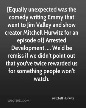 Mitchell Hurwitz  - [Equally unexpected was the comedy writing Emmy that went to Jim Valley and show creator Mitchell Hurwitz for an episode of] Arrested Development. ... We'd be remiss if we didn't point out that you've twice rewarded us for something people won't watch.