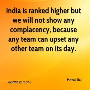 Mithali Raj  - India is ranked higher but we will not show any complacency, because any team can upset any other team on its day.