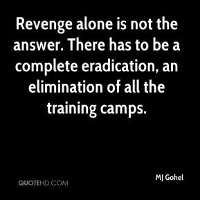 MJ Gohel  - Revenge alone is not the answer. There has to be a complete eradication, an elimination of all the training camps.