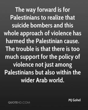 MJ Gohel  - The way forward is for Palestinians to realize that suicide bombers and this whole approach of violence has harmed the Palestinian cause. The trouble is that there is too much support for the policy of violence not just among Palestinians but also within the wider Arab world.