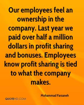 Mohammad Farzaneh  - Our employees feel an ownership in the company. Last year we paid over half a million dollars in profit sharing and bonuses. Employees know profit sharing is tied to what the company makes.