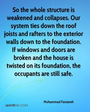 Mohammad Farzaneh  - So the whole structure is weakened and collapses. Our system ties down the roof joists and rafters to the exterior walls down to the foundation. If windows and doors are broken and the house is twisted on its foundation, the occupants are still safe.