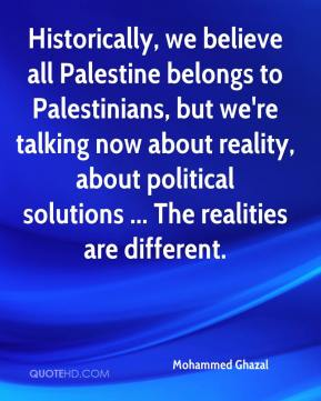 Historically, we believe all Palestine belongs to Palestinians, but we're talking now about reality, about political solutions ... The realities are different.