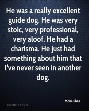 Moira Shea  - He was a really excellent guide dog. He was very stoic, very professional, very aloof. He had a charisma. He just had something about him that I've never seen in another dog.