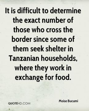 Moise Bucumi  - It is difficult to determine the exact number of those who cross the border since some of them seek shelter in Tanzanian households, where they work in exchange for food.