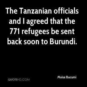 Moise Bucumi  - The Tanzanian officials and I agreed that the 771 refugees be sent back soon to Burundi.