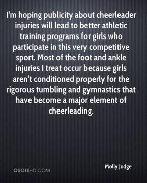 Molly Judge  - I'm hoping publicity about cheerleader injuries will lead to better athletic training programs for girls who participate in this very competitive sport. Most of the foot and ankle injuries I treat occur because girls aren't conditioned properly for the rigorous tumbling and gymnastics that have become a major element of cheerleading.