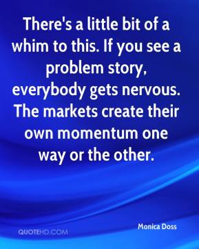 Monica Doss  - There's a little bit of a whim to this. If you see a problem story, everybody gets nervous. The markets create their own momentum one way or the other.