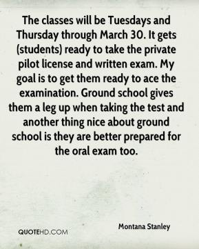 Montana Stanley  - The classes will be Tuesdays and Thursday through March 30. It gets (students) ready to take the private pilot license and written exam. My goal is to get them ready to ace the examination. Ground school gives them a leg up when taking the test and another thing nice about ground school is they are better prepared for the oral exam too.