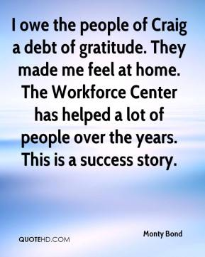 Monty Bond  - I owe the people of Craig a debt of gratitude. They made me feel at home. The Workforce Center has helped a lot of people over the years. This is a success story.
