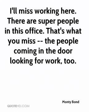 Monty Bond  - I'll miss working here. There are super people in this office. That's what you miss -- the people coming in the door looking for work, too.