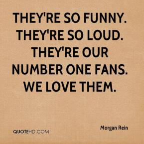 Morgan Rein  - They're so funny. They're so loud. They're our number one fans. We love them.