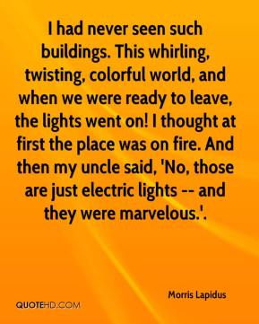 Morris Lapidus  - I had never seen such buildings. This whirling, twisting, colorful world, and when we were ready to leave, the lights went on! I thought at first the place was on fire. And then my uncle said, 'No, those are just electric lights -- and they were marvelous.'.