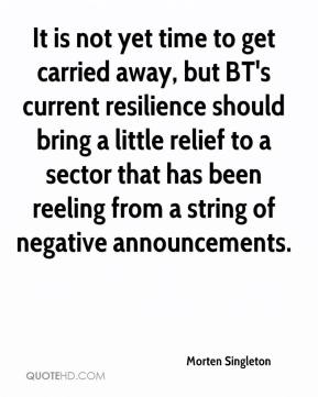 Morten Singleton  - It is not yet time to get carried away, but BT's current resilience should bring a little relief to a sector that has been reeling from a string of negative announcements.