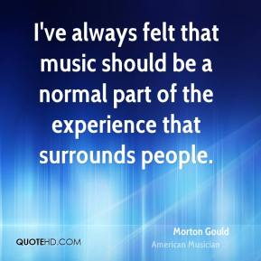 Morton Gould - I've always felt that music should be a normal part of the experience that surrounds people.