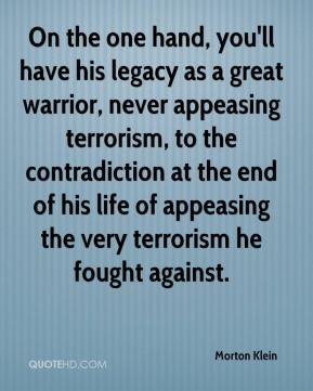 Morton Klein  - On the one hand, you'll have his legacy as a great warrior, never appeasing terrorism, to the contradiction at the end of his life of appeasing the very terrorism he fought against.