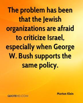 Morton Klein  - The problem has been that the Jewish organizations are afraid to criticize Israel, especially when George W. Bush supports the same policy.
