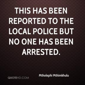 Mtholephi Mthimkhulu  - This has been reported to the local police but no one has been arrested.
