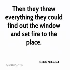 Then they threw everything they could find out the window and set fire to the place.