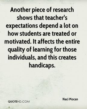 Naci Mocan  - Another piece of research shows that teacher's expectations depend a lot on how students are treated or motivated. It affects the entire quality of learning for those individuals, and this creates handicaps.