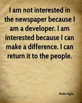 I am not interested in the newspaper because I am a developer. I am interested because I can make a difference. I can return it to the people.